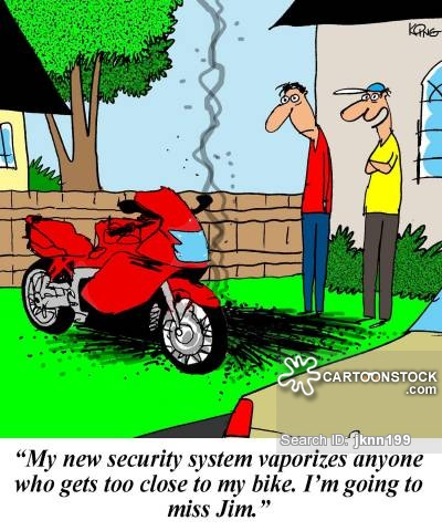 'My new security system vaporizes anyone who gets too close to my bike. I'm going to miss Jim.'